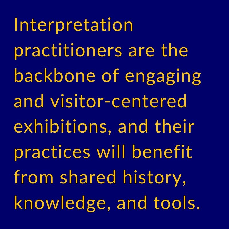 Interpretation practitioners are the backbone of engaging visitor-centered exhibitions, and their practices will benefit from shared history, knowledge, and tools.